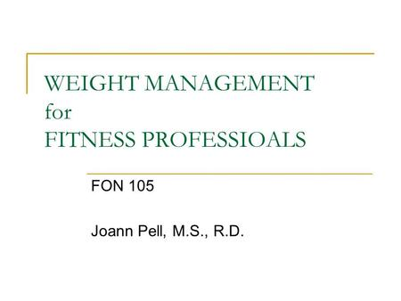 WEIGHT MANAGEMENT for FITNESS PROFESSIOALS FON 105 Joann Pell, M.S., R.D.