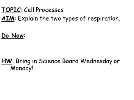 TOPIC: Cell Processes AIM: Explain the two types of respiration. Do Now: HW: Bring in Science Board Wednesday or Monday!