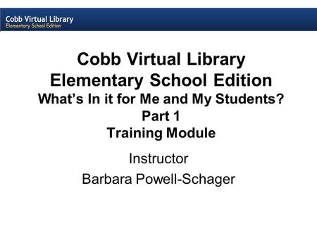 Cobb Virtual Library Elementary School Edition What's In it for Me and My Students? Part 1 Training Module Instructor Barbara Powell-Schager.