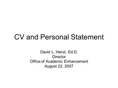 CV and Personal Statement David L. Henzi, Ed.D. Director Office of Academic Enhancement August 22, 2007.