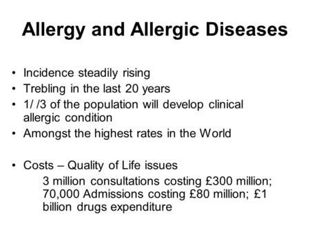 Allergy and Allergic Diseases Incidence steadily rising Trebling in the last 20 years 1/ /3 of the population will develop clinical allergic condition.
