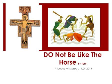 DO Not Be Like The Horse Ps 32:9 1 st Sunday of Messry, 11.08.2013.