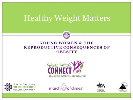 YOUNG WOMEN & THE REPRODUCTIVE CONSEQUENCES OF <strong>OBESITY</strong> Healthy Weight Matters.