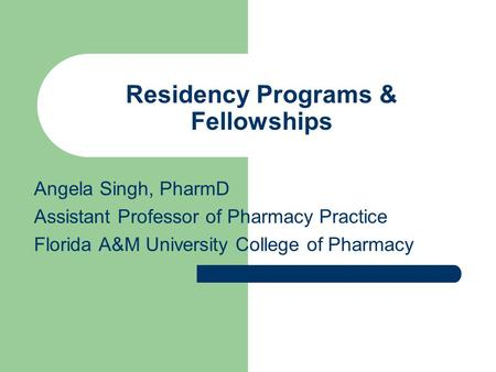 Residency Programs & Fellowships Angela Singh, PharmD Assistant Professor of Pharmacy Practice Florida A&M University College of Pharmacy.