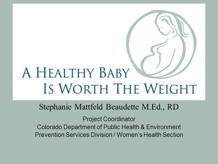 Stephanie Mattfeld Beaudette M.Ed., RD Project Coordinator Colorado Department of Public Health & Environment Prevention Services Division / Women's Health.