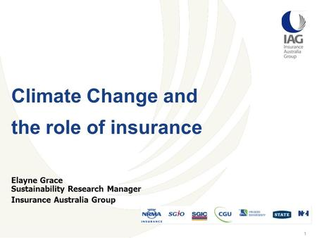 1 Elayne Grace Sustainability Research Manager Insurance Australia Group Climate Change and the role of insurance.