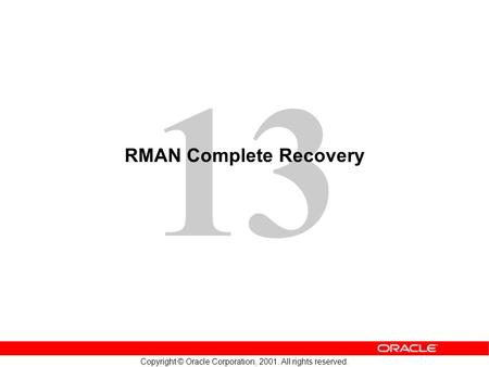 13 Copyright © Oracle Corporation, 2001. All rights reserved. RMAN Complete Recovery.