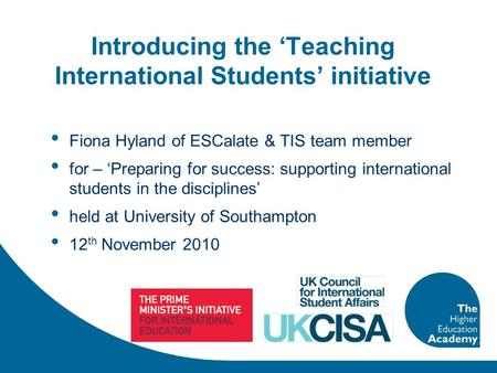 Introducing the 'Teaching International Students' initiative Fiona Hyland of ESCalate & TIS team member for – 'Preparing for success: supporting international.