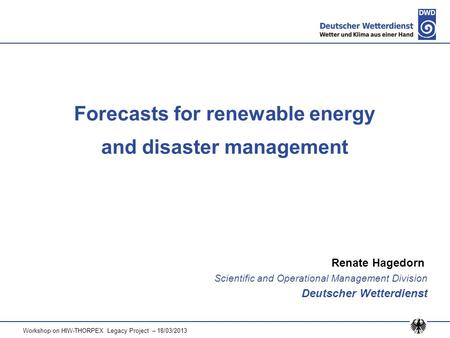Workshop on HIW-THORPEX Legacy Project – 18/03/2013 1 Forecasts for renewable energy and disaster management Renate Hagedorn Scientific and Operational.