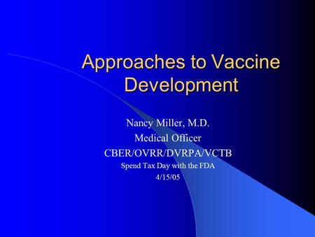 Approaches to Vaccine Development Nancy Miller, M.D. Medical Officer CBER/OVRR/DVRPA/VCTB Spend Tax Day with the FDA 4/15/05.