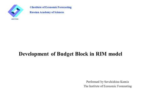 Development of Budget Block in RIM model Performed by Savchishina Ksenia The Institute of Economic Forecasting ©Institute of Economic Forecasting Russian.