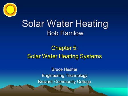 Solar Water Heating Bob Ramlow Chapter 5: Solar Water Heating Systems Bruce Hesher Engineering Technology Brevard Community College.