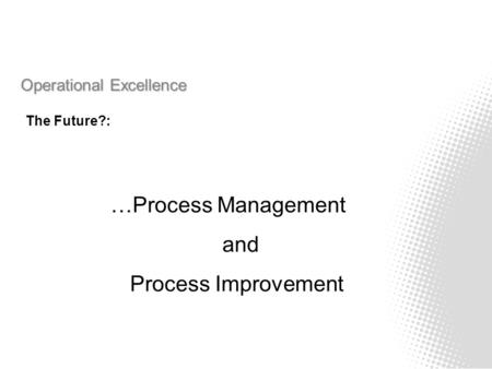 Operational Excellence The Future?: …Process Management and Process Improvement.