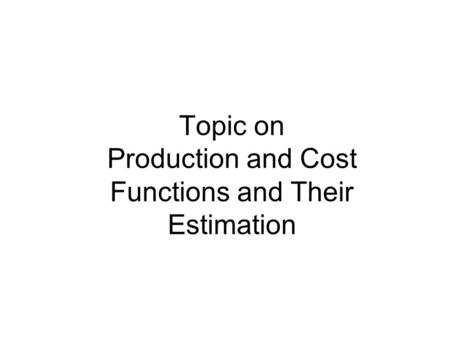 Topic on Production and Cost Functions and Their Estimation.