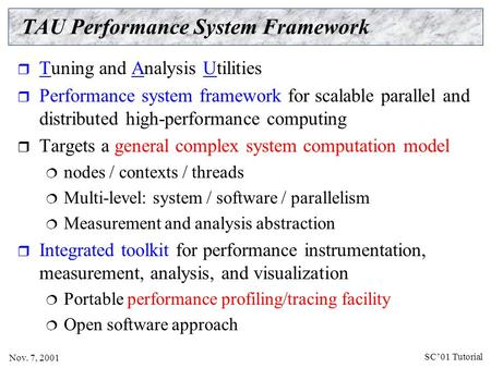 SC'01 Tutorial Nov. 7, 2001 TAU Performance System Framework  Tuning and Analysis Utilities  Performance system framework for scalable parallel and distributed.