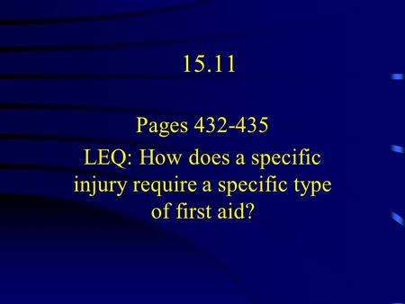 15.11 Pages 432-435 LEQ: How does a specific injury require a specific type of first aid?