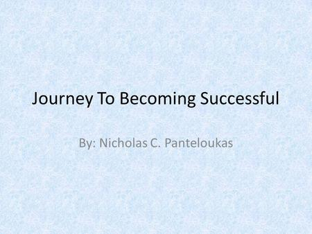 Journey To Becoming Successful By: Nicholas C. Panteloukas.
