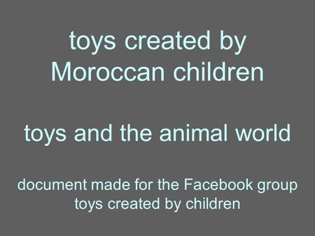Toys created by Moroccan children toys and the animal world document made for the Facebook group toys created by children.