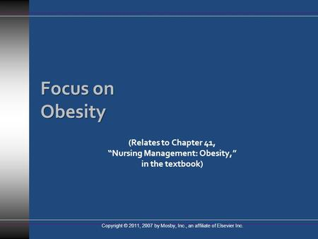 "Focus on <strong>Obesity</strong> (Relates to Chapter 41, ""Nursing <strong>Management</strong>: <strong>Obesity</strong>,"" in the textbook) Copyright © 2011, 2007 by Mosby, Inc., an affiliate of Elsevier."