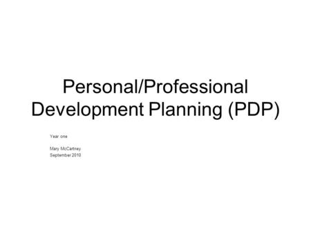 Personal/Professional Development Planning (PDP) Year one Mary McCartney September 2010.