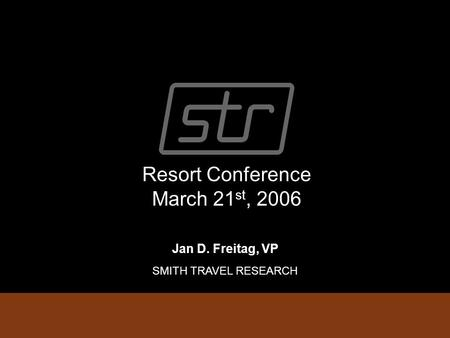 Resort Conference March 21 st, 2006 Jan D. Freitag, VP SMITH TRAVEL RESEARCH.