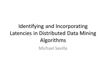 Identifying and Incorporating Latencies in Distributed Data Mining Algorithms Michael Sevilla.