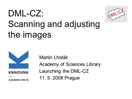 DML-CZ: Scanning and adjusting the images Martin Lhoták Academy of Sciences Library Launching the DML-CZ 11. 5. 2008 Prague.