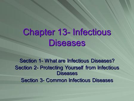 Chapter 13- Infectious Diseases Section 1- What are Infectious Diseases? Section 2- Protecting Yourself from Infectious Diseases Section 3- Common Infectious.