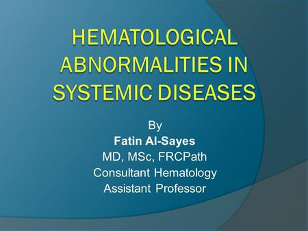 By Fatin Al-Sayes MD, MSc, FRCPath Consultant Hematology Assistant Professor.
