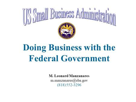 Doing Business with the Federal Government M. Leonard Manzanares (818) 552-3296.