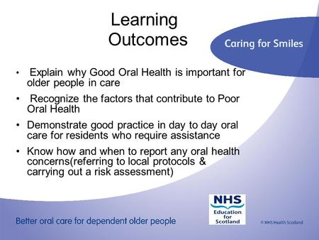Learning Outcomes Explain why Good Oral Health is important for older people in care Recognize the factors that contribute to Poor Oral Health Demonstrate.