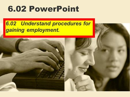 6.02 PowerPoint 6.02 Understand procedures for gaining employment.