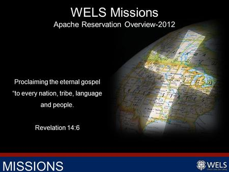 "MISSIONS Proclaiming the eternal gospel ""to every nation, tribe, language and people. Revelation 14:6 WELS Missions Apache Reservation Overview-2012."