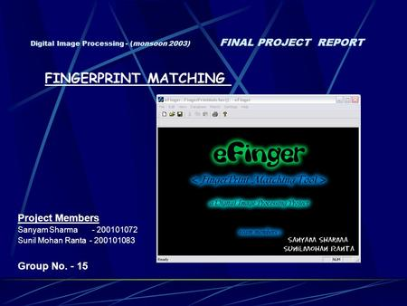 Digital Image Processing - (monsoon 2003) FINAL PROJECT REPORT Project Members Sanyam Sharma - 200101072 Sunil Mohan Ranta - 200101083 Group No. - 15 FINGERPRINT.