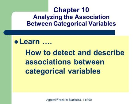 Agresti/Franklin Statistics, 1 of 90 Chapter 10 Analyzing the Association Between Categorical Variables Learn …. How to detect and describe associations.