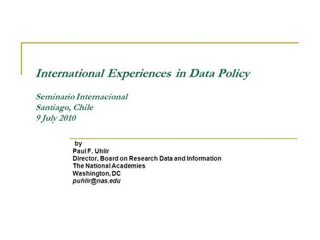 International Experiences in Data Policy Seminario Internacional Santiago, Chile 9 July 2010 by Paul F. Uhlir Director, Board on Research Data and Information.
