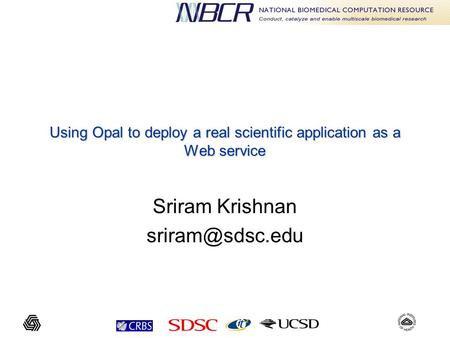 Using Opal to deploy a real scientific application as a Web service Sriram Krishnan