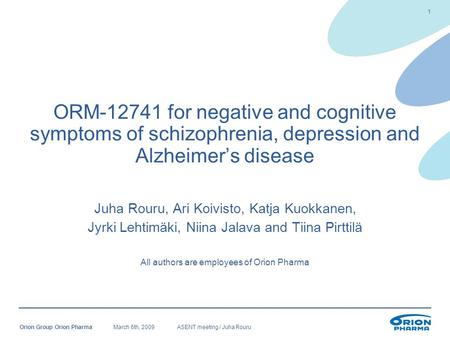 March 6th, 2009ASENT meeting / Juha RouruOrion Group Orion Pharma 1 ORM-12741 for negative and cognitive symptoms of schizophrenia, depression and Alzheimer's.