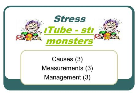 Stress YouTube - stress monsters YouTube - stress monsters Causes (3) Measurements (3) Management (3)