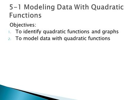 Objectives: 1. To identify quadratic functions and graphs 2. To model data with quadratic functions.