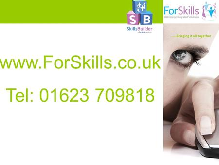 …….Bringing it all together www.ForSkills.co.uk Tel: 01623 709818.