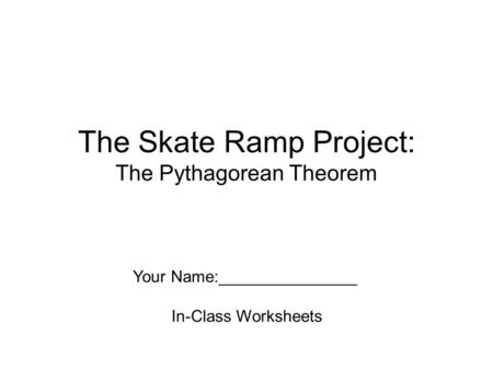 The Skate Ramp Project: The Pythagorean Theorem Your Name:_______________ In-Class Worksheets.
