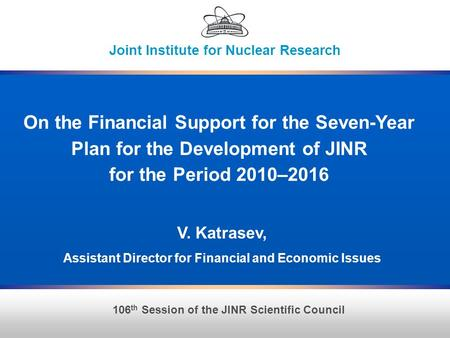 1 106 th Session of the JINR Scientific Council Joint Institute for Nuclear Research On the Financial Support for the Seven-Year Plan for the Development.