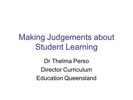 Making Judgements about Student Learning Dr Thelma Perso Director Curriculum Education Queensland.