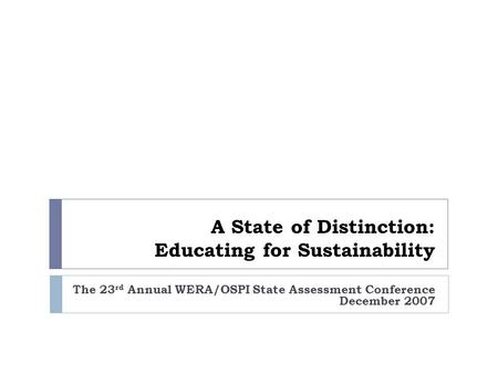 The 23 rd Annual WERA/OSPI State Assessment Conference December 2007 A State of Distinction: Educating <strong>for</strong> Sustainability.