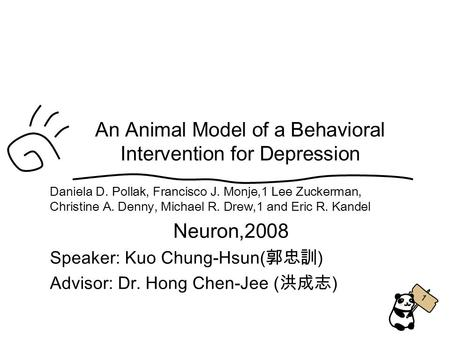 1 An Animal Model of a Behavioral Intervention for Depression Daniela D. Pollak, Francisco J. Monje,1 Lee Zuckerman, Christine A. Denny, Michael R. Drew,1.