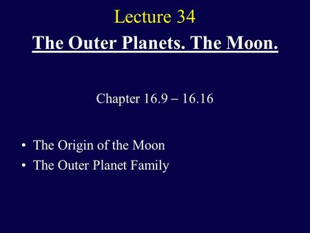 Lecture 34 The Outer Planets. The Moon. The Origin of the Moon The Outer Planet Family Chapter 16.9  16.16.