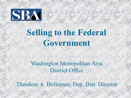 Selling to the Federal Government Washington Metropolitan Area District Office Theodore A. Holloman, Dep. Dist. Director 1.