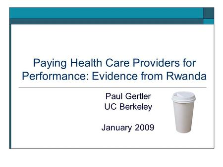 Paying Health Care Providers for Performance: Evidence from Rwanda Paul Gertler UC Berkeley January 2009.