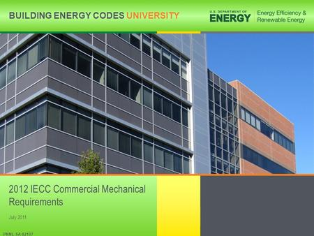 BUILDING ENERGY CODES UNIVERSITYwww.energycodes.gov/becu BUILDING ENERGY CODES UNIVERSITY PNNL-SA-82107 2012 IECC Commercial Mechanical Requirements July.